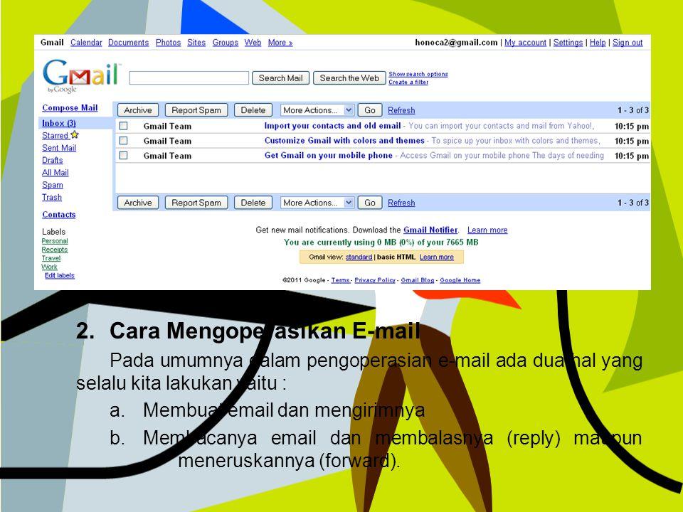 2.Cara Mengoperasikan E-mail Pada umumnya dalam pengoperasian e-mail ada dua hal yang selalu kita lakukan yaitu : a.Membuat email dan mengirimnya b.Membacanya email dan membalasnya (reply) maupun meneruskannya (forward).