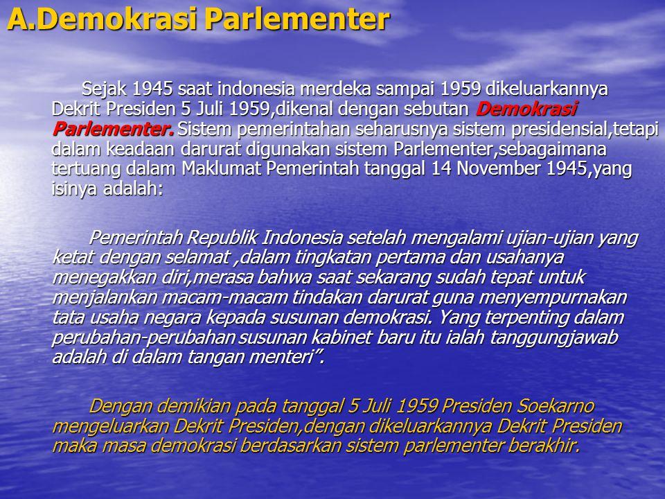 A.Demokrasi Parlementer Sejak 1945 saat indonesia merdeka sampai 1959 dikeluarkannya Dekrit Presiden 5 Juli 1959,dikenal dengan sebutan Demokrasi Parl