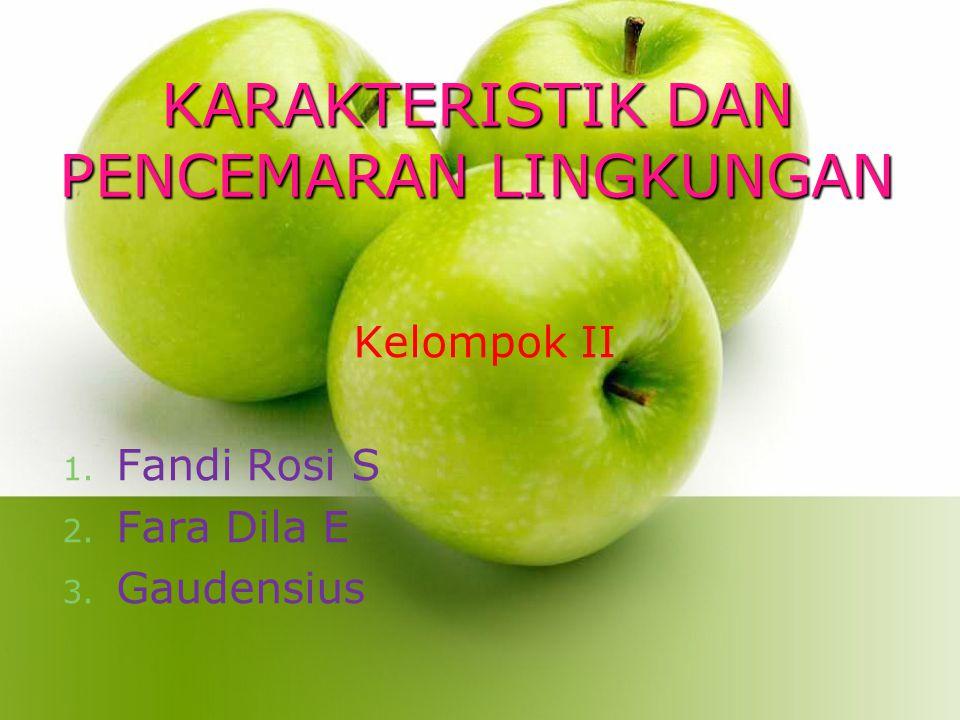 KARAKTERISTIK DAN PENCEMARAN LINGKUNGAN Kelompok II 1. Fandi Rosi S 2. Fara Dila E 3. Gaudensius