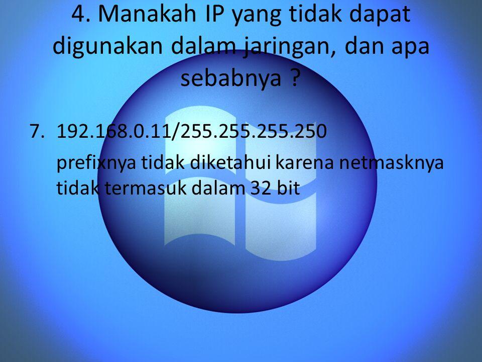 4. Manakah IP yang tidak dapat digunakan dalam jaringan, dan apa sebabnya ? 7.192.168.0.11/255.255.255.250 prefixnya tidak diketahui karena netmasknya