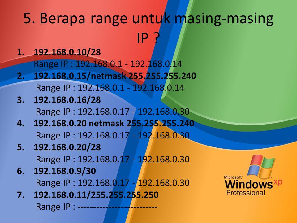 5. Berapa range untuk masing-masing IP ? 1.192.168.0.10/28 Range IP : 192.168.0.1 - 192.168.0.14 2.192.168.0.15/netmask 255.255.255.240 Range IP : 192