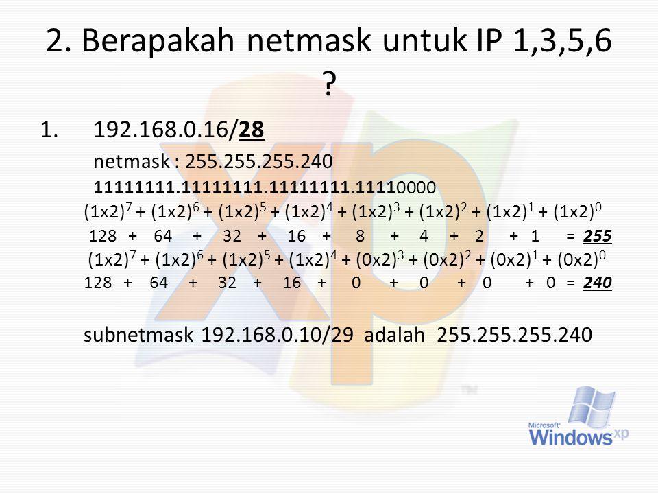 2. Berapakah netmask untuk IP 1,3,5,6 ? 1.192.168.0.16/28 netmask : 255.255.255.240 11111111.11111111.11111111.11110000 (1x2) 7 + (1x2) 6 + (1x2) 5 +