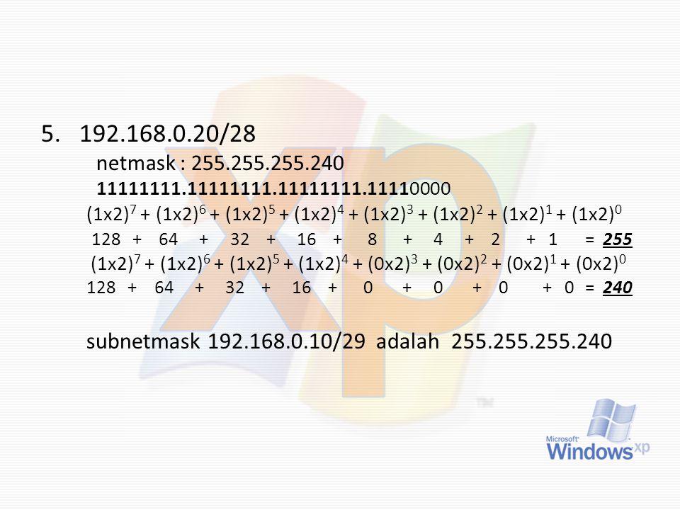 5.192.168.0.20/28 netmask : 255.255.255.240 11111111.11111111.11111111.11110000 (1x2) 7 + (1x2) 6 + (1x2) 5 + (1x2) 4 + (1x2) 3 + (1x2) 2 + (1x2) 1 +