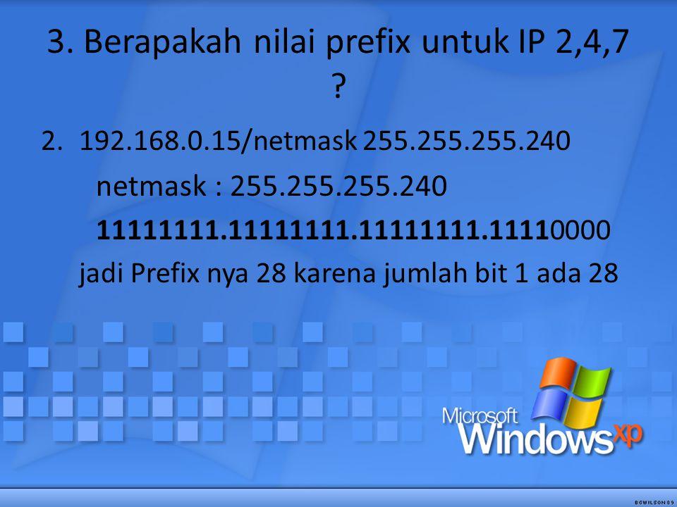 3. Berapakah nilai prefix untuk IP 2,4,7 ? 2.192.168.0.15/netmask 255.255.255.240 netmask : 255.255.255.240 11111111.11111111.11111111.11110000 jadi P