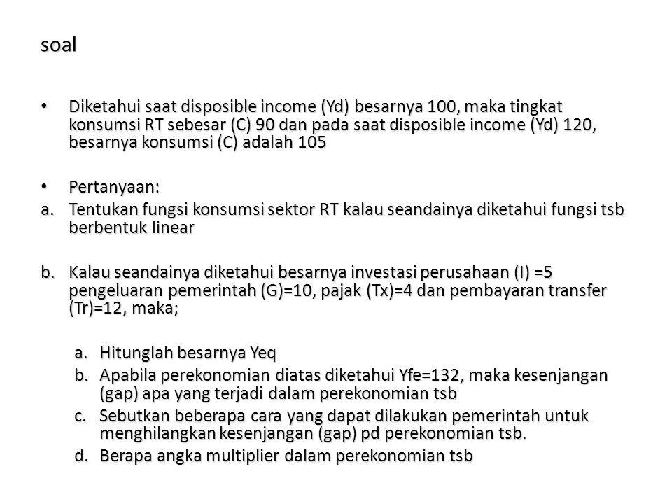 soal Diketahui saat disposible income (Yd) besarnya 100, maka tingkat konsumsi RT sebesar (C) 90 dan pada saat disposible income (Yd) 120, besarnya ko