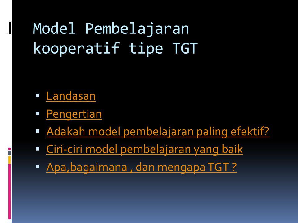 Model Pembelajaran kooperatif tipe TGT  Landasan Landasan  Pengertian Pengertian  Adakah model pembelajaran paling efektif? Adakah model pembelajar