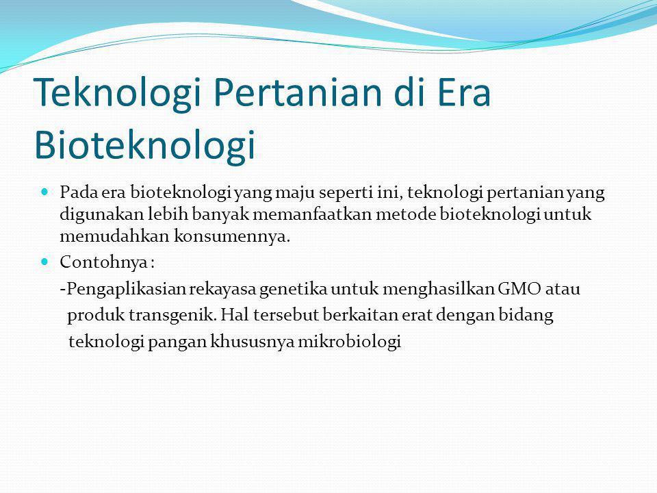 Teknologi Pertanian di Era Bioteknologi Pada era bioteknologi yang maju seperti ini, teknologi pertanian yang digunakan lebih banyak memanfaatkan metode bioteknologi untuk memudahkan konsumennya.