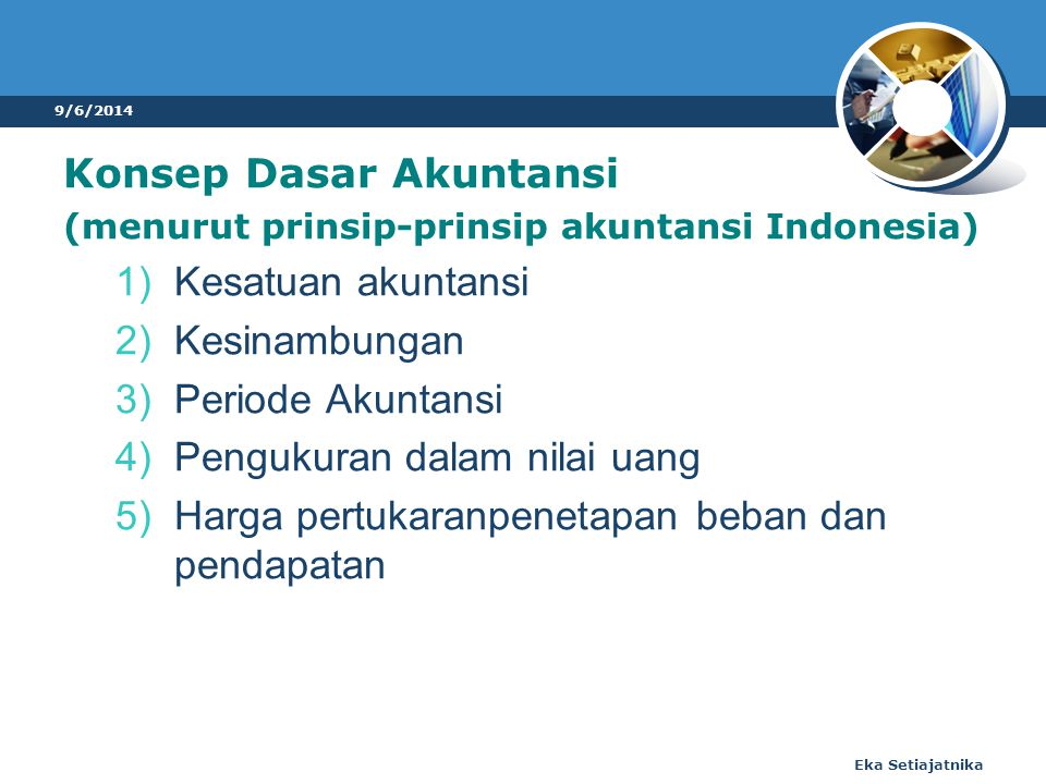 Konsep Dasar Akuntansi (menurut prinsip-prinsip akuntansi Indonesia) 1)Kesatuan akuntansi 2)Kesinambungan 3)Periode Akuntansi 4)Pengukuran dalam nilai uang 5)Harga pertukaranpenetapan beban dan pendapatan 9/6/2014 Eka Setiajatnika