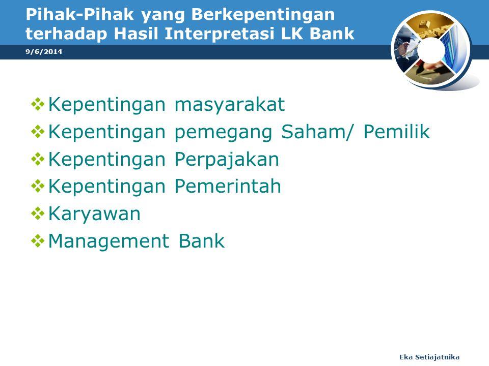 Pihak-Pihak yang Berkepentingan terhadap Hasil Interpretasi LK Bank  Kepentingan masyarakat  Kepentingan pemegang Saham/ Pemilik  Kepentingan Perpajakan  Kepentingan Pemerintah  Karyawan  Management Bank 9/6/2014 Eka Setiajatnika