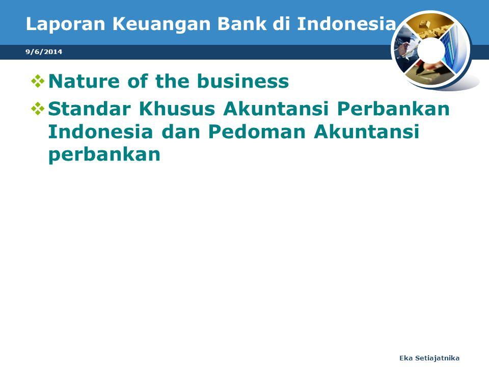 Laporan Keuangan Bank di Indonesia  Nature of the business  Standar Khusus Akuntansi Perbankan Indonesia dan Pedoman Akuntansi perbankan 9/6/2014 Eka Setiajatnika