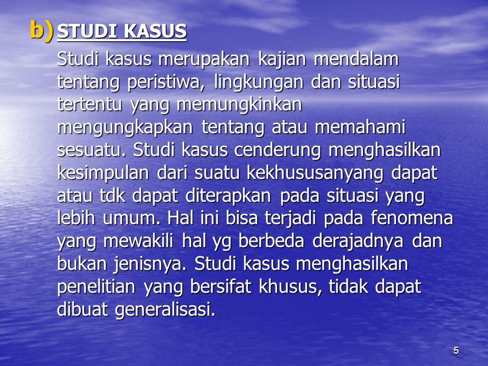 5 b) STUDI KASUS Studi kasus merupakan kajian mendalam tentang peristiwa, lingkungan dan situasi tertentu yang memungkinkan mengungkapkan tentang atau memahami sesuatu.