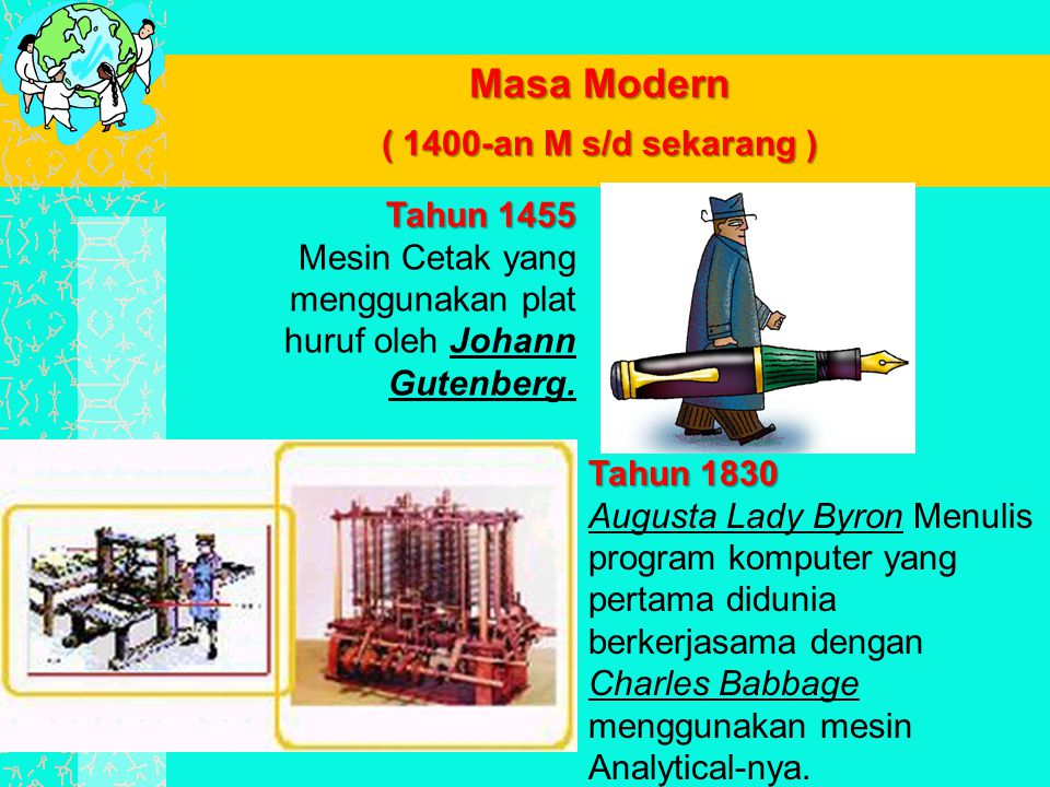 Masa Modern ( 1400-an M s/d sekarang ) Tahun 1830 Tahun 1830 Augusta Lady Byron Menulis program komputer yang pertama didunia berkerjasama dengan Char