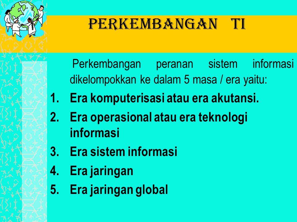 Perkembangan TI Perkembangan peranan sistem informasi dikelompokkan ke dalam 5 masa / era yaitu: 1.Era komputerisasi atau era akutansi. 2.Era operasio