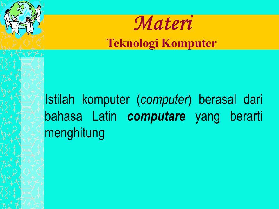 Materi Teknologi Komputer Istilah komputer ( computer ) berasal dari bahasa Latin computare yang berarti menghitung