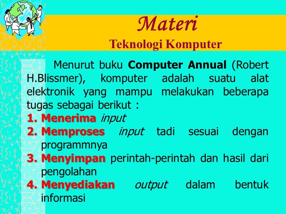 Materi Teknologi Komputer Menurut buku Computer Annual (Robert H.Blissmer), komputer adalah suatu alat elektronik yang mampu melakukan beberapa tugas