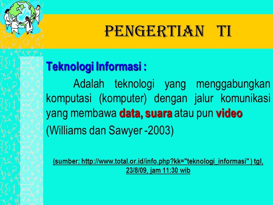 Pengertian TI Teknologi Informasi : data, suara video Adalah teknologi yang menggabungkan komputasi (komputer) dengan jalur komunikasi yang membawa da