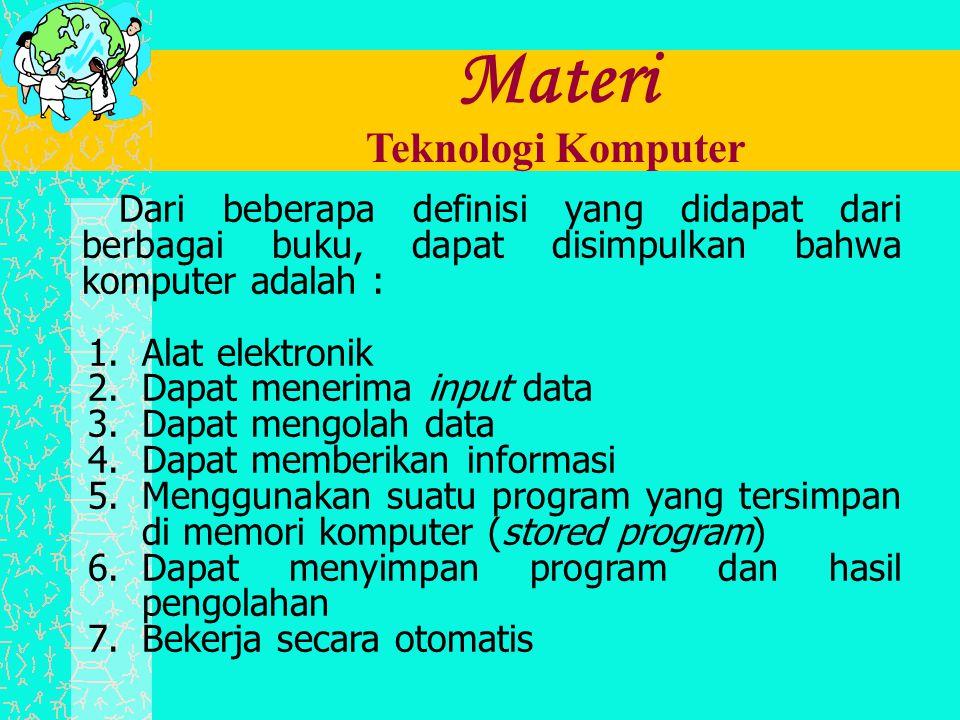 Materi Teknologi Komputer Dari beberapa definisi yang didapat dari berbagai buku, dapat disimpulkan bahwa komputer adalah : 1.Alat elektronik 2.Dapat