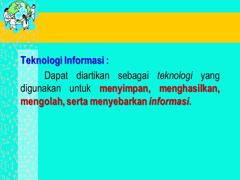 Teknologi Informasi : menyimpan, menghasilkan, mengolah, serta menyebarkan informasi. Dapat diartikan sebagai teknologi yang digunakan untuk menyimpan