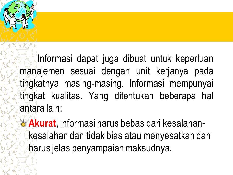 Informasi dapat juga dibuat untuk keperluan manajemen sesuai dengan unit kerjanya pada tingkatnya masing-masing. Informasi mempunyai tingkat kualitas.