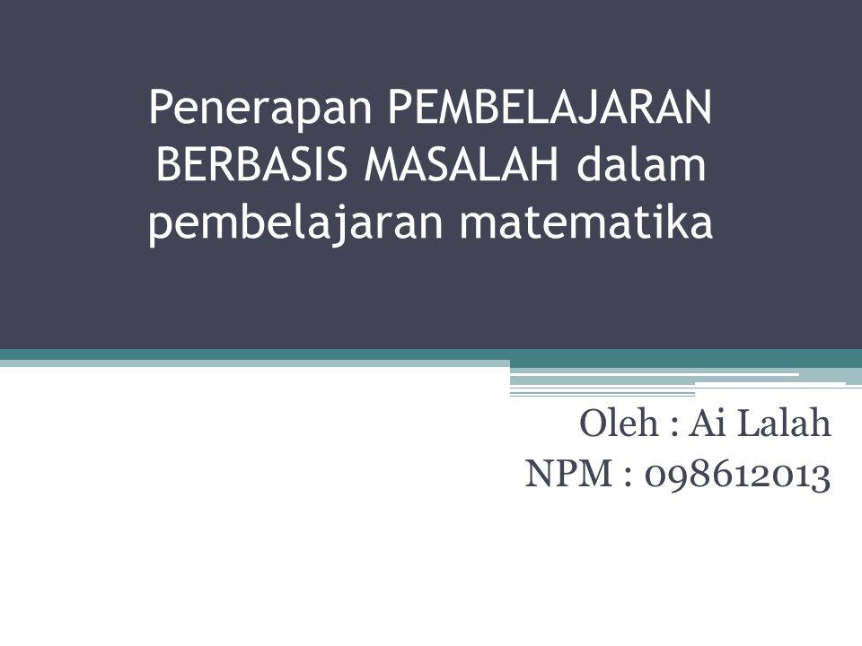 Penerapan PEMBELAJARAN BERBASIS MASALAH dalam pembelajaran matematika Oleh : Ai Lalah NPM : 098612013