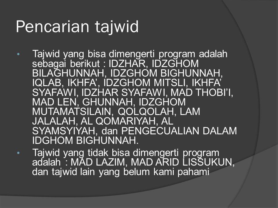 Pencarian tajwid Tajwid yang bisa dimengerti program adalah sebagai berikut : IDZHAR, IDZGHOM BILAGHUNNAH, IDZGHOM BIGHUNNAH, IQLAB, IKHFA', IDZGHOM MITSLI, IKHFA' SYAFAWI, IDZHAR SYAFAWI, MAD THOBI'I, MAD LEN, GHUNNAH, IDZGHOM MUTAMATSILAIN, QOLQOLAH, LAM JALALAH, AL QOMARIYAH, AL SYAMSYIYAH, dan PENGECUALIAN DALAM IDGHOM BIGHUNNAH.