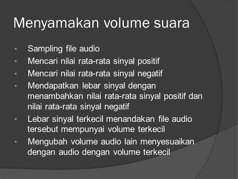 Menyamakan volume suara Sampling file audio Mencari nilai rata-rata sinyal positif Mencari nilai rata-rata sinyal negatif Mendapatkan lebar sinyal dengan menambahkan nilai rata-rata sinyal positif dan nilai rata-rata sinyal negatif Lebar sinyal terkecil menandakan file audio tersebut mempunyai volume terkecil Mengubah volume audio lain menyesuaikan dengan audio dengan volume terkecil