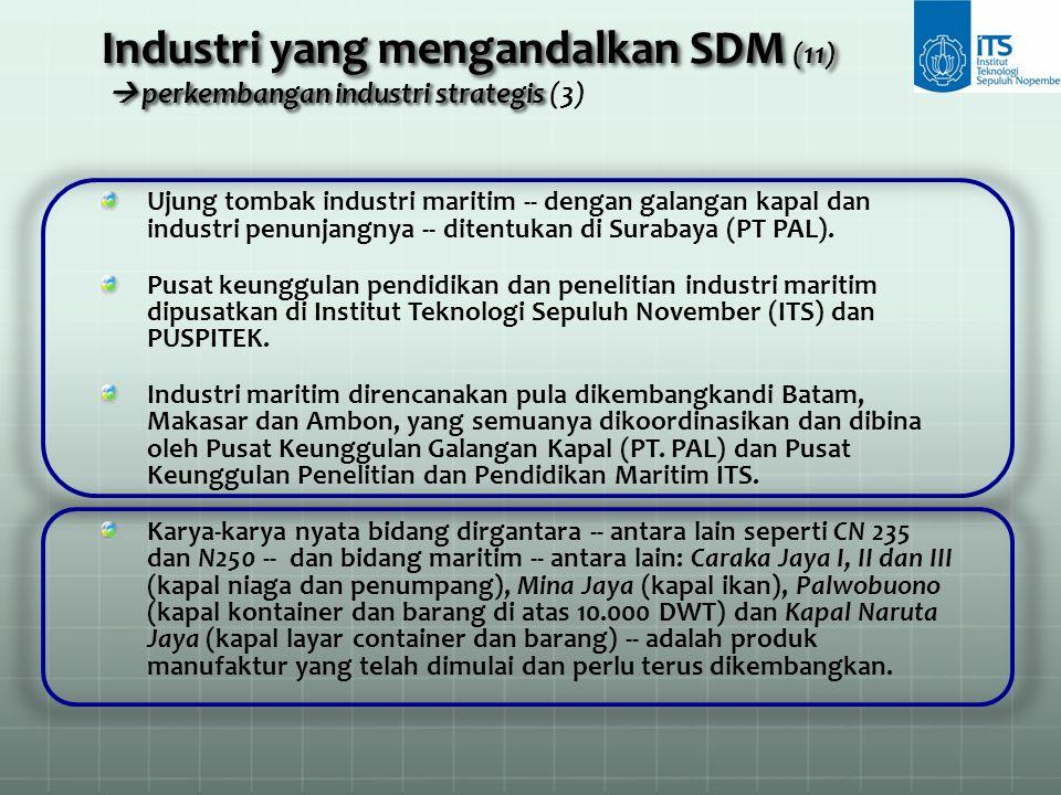 Ujung tombak industri maritim -- dengan galangan kapal dan industri penunjangnya -- ditentukan di Surabaya (PT PAL). Pusat keunggulan pendidikan dan p