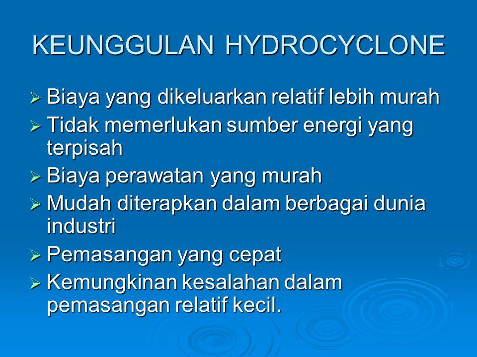 KEUNGGULAN HYDROCYCLONE BBBBiaya yang dikeluarkan relatif lebih murah TTTTidak memerlukan sumber energi yang terpisah BBBBiaya perawatan y