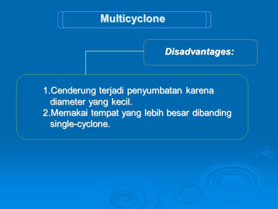Disadvantages: Disadvantages: 1.Cenderung terjadi penyumbatan karena diameter yang kecil. 2.Memakai tempat yang lebih besar dibanding single-cyclone.