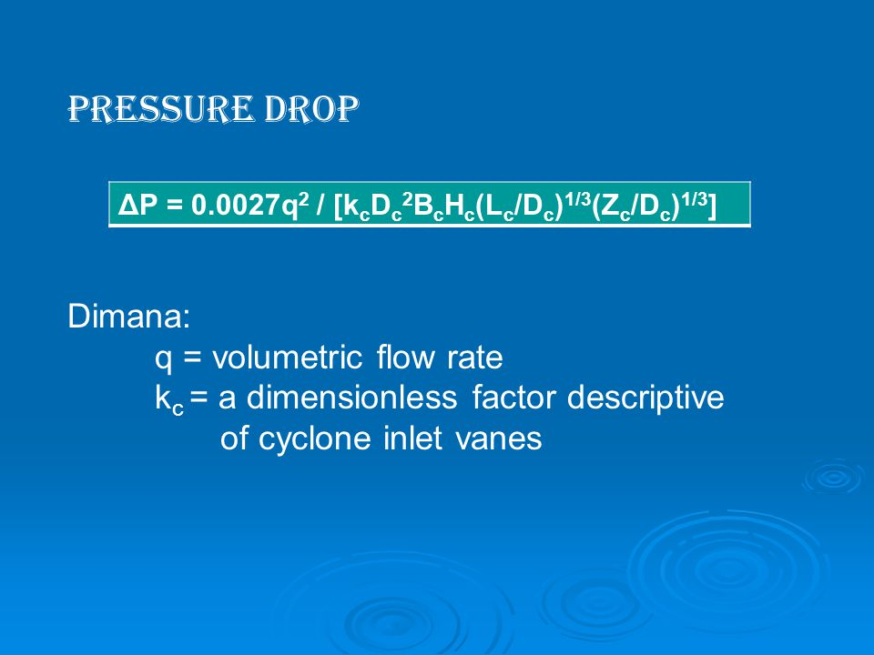 Pressure Drop Dimana: q = volumetric flow rate k c = a dimensionless factor descriptive of cyclone inlet vanes ΔP = 0.0027q 2 / [k c D c 2 B c H c (L