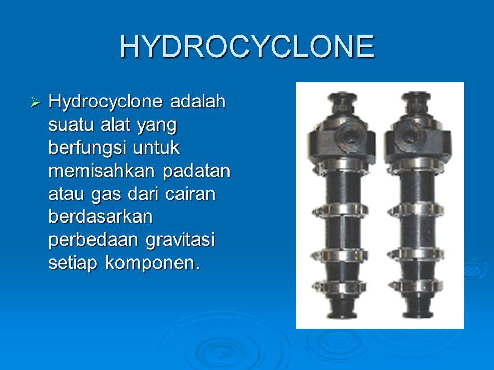 HYDROCYCLONE  Hydrocyclone adalah suatu alat yang berfungsi untuk memisahkan padatan atau gas dari cairan berdasarkan perbedaan gravitasi setiap komp