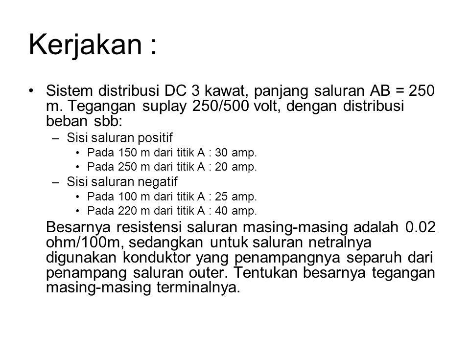 Kerjakan : Sistem distribusi DC 3 kawat, panjang saluran AB = 250 m. Tegangan suplay 250/500 volt, dengan distribusi beban sbb: –Sisi saluran positif