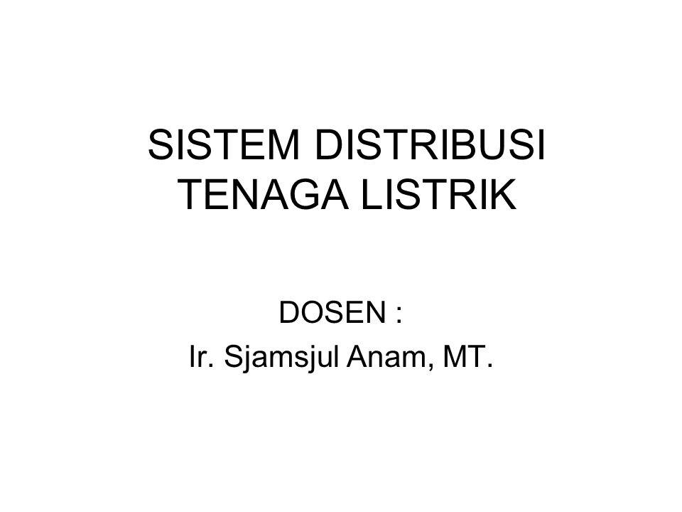 SISTEM DISTRIBUSI TENAGA LISTRIK DOSEN : Ir. Sjamsjul Anam, MT.