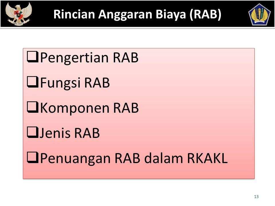 Dasar Hukum : 13  Pengertian RAB  Fungsi RAB  Komponen RAB  Jenis RAB  Penuangan RAB dalam RKAKL  Pengertian RAB  Fungsi RAB  Komponen RAB  Jenis RAB  Penuangan RAB dalam RKAKL Rincian Anggaran Biaya (RAB)
