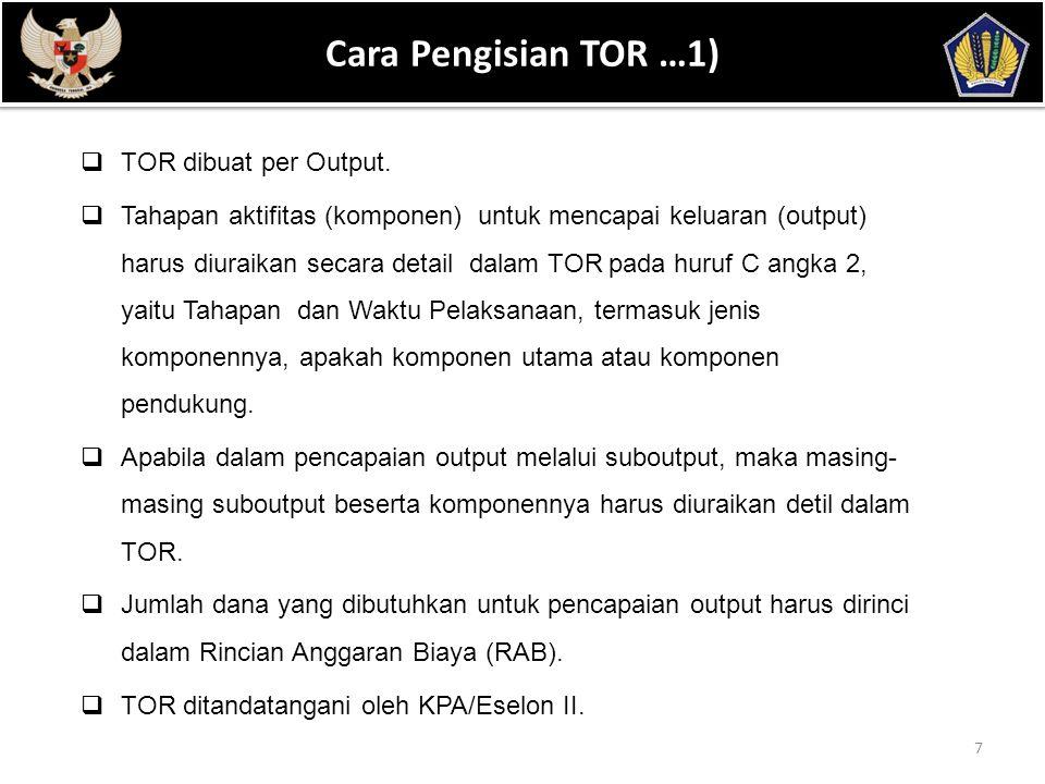 POKOK BAHASAN 8 Cara Pengisian TOR …2) KERANGKA ACUAN KEGIATAN (TERM OF REFERENCE) KEMENTERIAN NEGARA/LEMBAGA: ( Diisi nama Kementerian/Lembaga) UNIT ESELON I: ( Diisi nama Unit Eselon I) PROGRAM: ( Diisi nama program) HASIL : ( Diisi hasil yang akan dicapai dalam program) UNIT ESELON II/SATKER: ( Diisi nama Unit Eselon II/nama Satker) KEGIATAN: ( Diisi nama kegiatan) INDIKATOR KINERJA KEGIATAN: ( Diisi uraian indikator kinerja kegiatan) SATUAN UKUR DAN JENIS KELUARAN: ( Diisi nama satuan ukur dan jenis keluaran kegiatan) Volume: ( Diisi jumlah volume keluaran –kuantitatif dan terukur)
