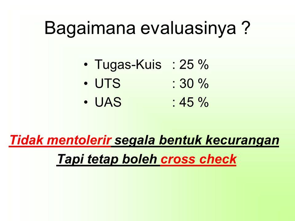 Bagaimana evaluasinya ? Tugas-Kuis: 25 % UTS: 30 % UAS: 45 % Tidak mentolerir segala bentuk kecurangan Tapi tetap boleh cross check
