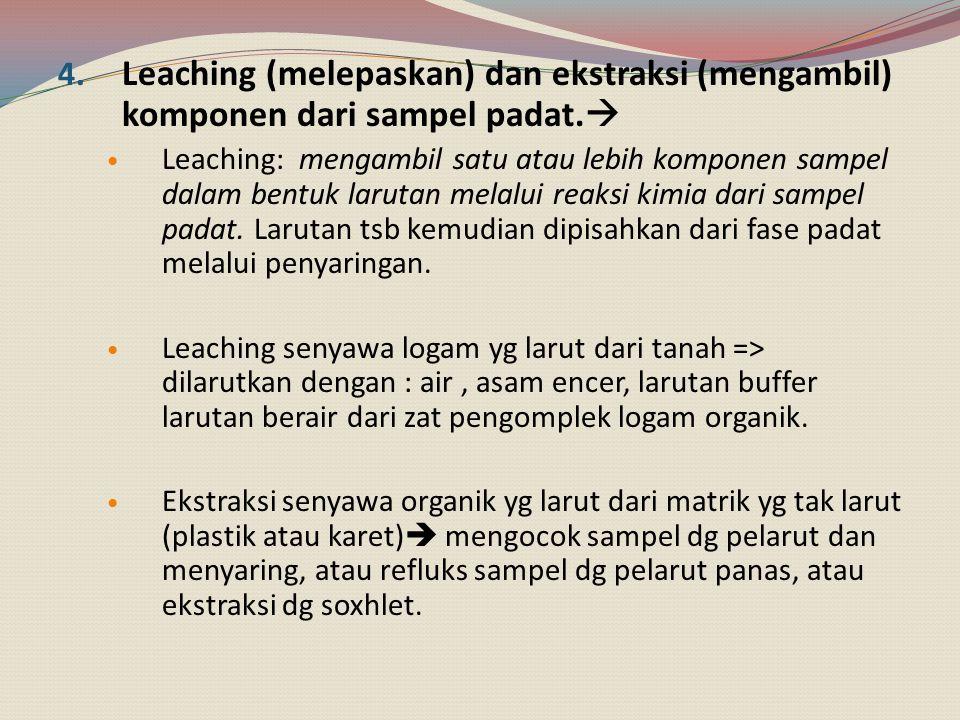4. Leaching (melepaskan) dan ekstraksi (mengambil) komponen dari sampel padat.  Leaching: mengambil satu atau lebih komponen sampel dalam bentuk laru