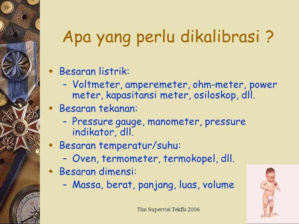 Tim Supervisi Tekfis 20063 Apa yang perlu dikalibrasi ?  Besaran listrik: – Voltmeter, amperemeter, ohm-meter, power meter, kapasitansi meter, osilos