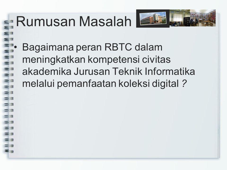 Rumusan Masalah Bagaimana peran RBTC dalam meningkatkan kompetensi civitas akademika Jurusan Teknik Informatika melalui pemanfaatan koleksi digital