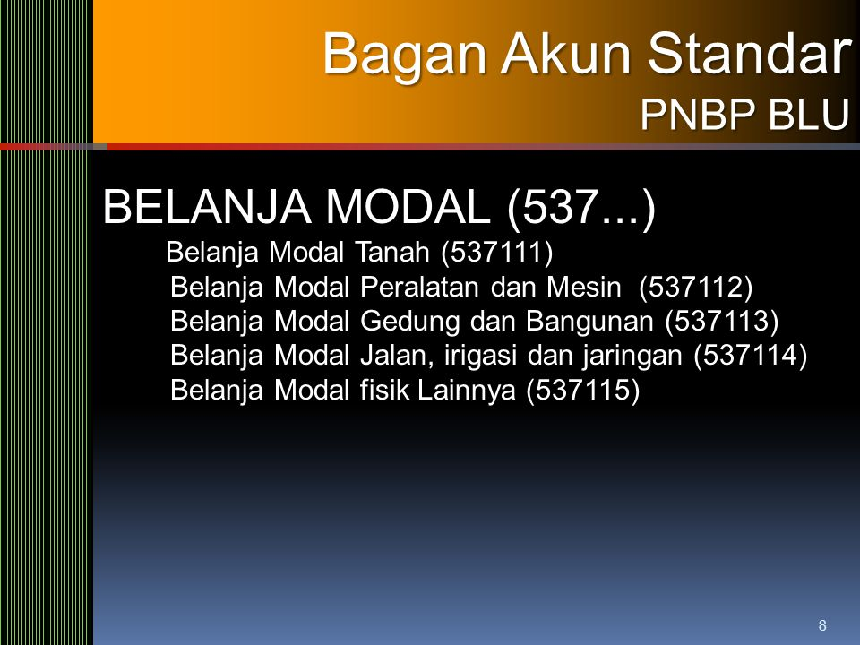 8 Bagan Akun Standa r PNBP BLU BELANJA MODAL (537...) Belanja Modal Tanah (537111) Belanja Modal Peralatan dan Mesin (537112) Belanja Modal Gedung dan
