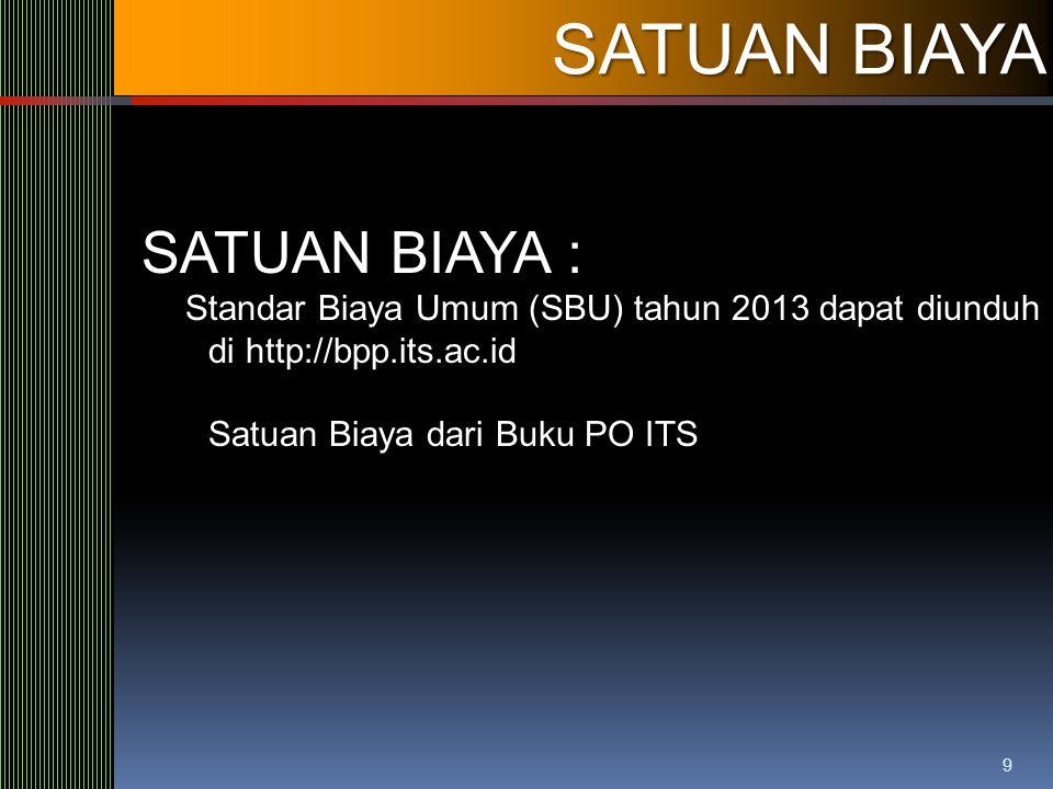 9 SATUAN BIAYA SATUAN BIAYA : Standar Biaya Umum (SBU) tahun 2013 dapat diunduh di http://bpp.its.ac.id Satuan Biaya dari Buku PO ITS