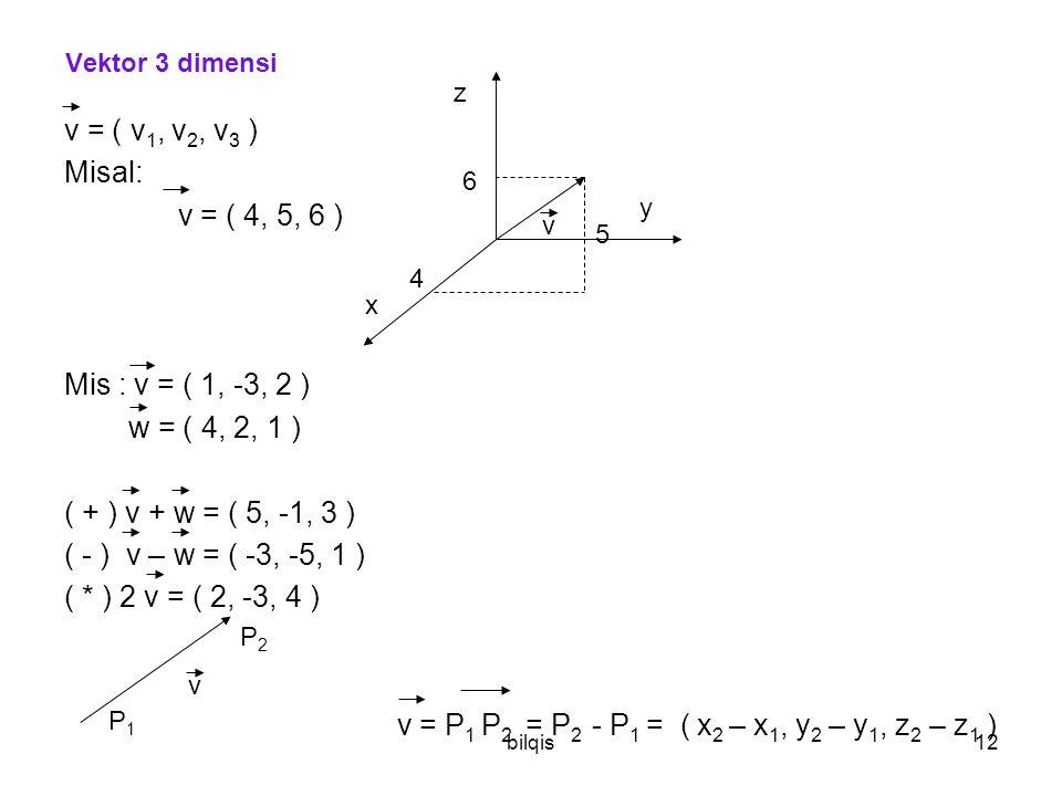 bilqis12 Vektor 3 dimensi v = ( v 1, v 2, v 3 ) Misal: v = ( 4, 5, 6 ) Mis : v = ( 1, -3, 2 ) w = ( 4, 2, 1 ) ( + ) v + w = ( 5, -1, 3 ) ( - ) v – w = ( -3, -5, 1 ) ( * ) 2 v = ( 2, -3, 4 ) v = P 1 P 2 = P 2 - P 1 = ( x 2 – x 1, y 2 – y 1, z 2 – z 1 ) x y z 4 5 6 v P1P1 P2P2 v