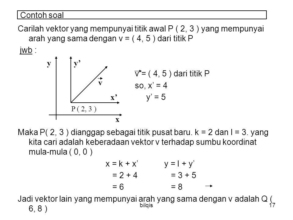 bilqis17 Contoh soal Carilah vektor yang mempunyai titik awal P ( 2, 3 ) yang mempunyai arah yang sama dengan v = ( 4, 5 ) dari titik P jwb : v = ( 4, 5 ) dari titik P so, x' = 4 y' = 5 Maka P( 2, 3 ) dianggap sebagai titik pusat baru.