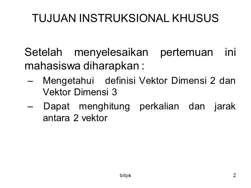 bilqis2 TUJUAN INSTRUKSIONAL KHUSUS Setelah menyelesaikan pertemuan ini mahasiswa diharapkan : – Mengetahui definisi Vektor Dimensi 2 dan Vektor Dimensi 3 – Dapat menghitung perkalian dan jarak antara 2 vektor