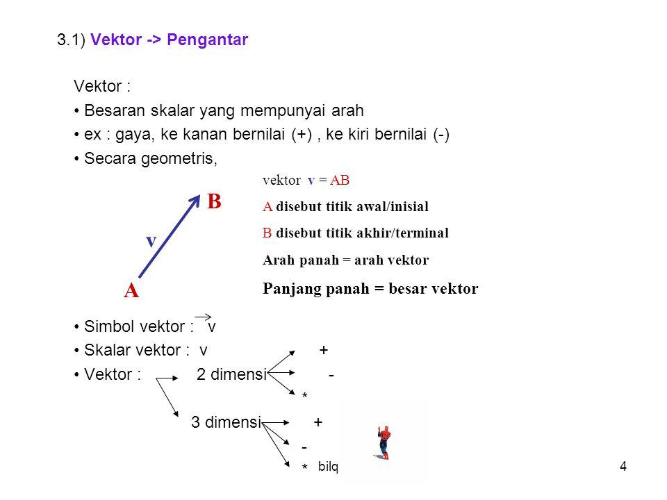 bilqis25 Vektor bisa dinyatakan secara grafik analitik (diuraikan mjd komponennya) Norma v = panjang vektor v = || v || = v 1 + v 2 v = P 2 P 1 = ( x 2 – x 1, y 2 – y 1, z 2 – z 1 ) d = || v || = ( x 2 – x 1 ) 2 + ( y 2 – y 1 ) 2 + ( z 2 – z 1 ) 2 Ex: Norma v = ( -3, 2, 1 ) adalah || v || = ( -3) 2 + ( 2 ) 2 + ( 1 ) 2 = 14 Jarak ( d ) antara titik P 1 ( 2, -1, -5 ) dan P 2 ( 4, -3, 1 ) adalah d = ( 4 – 2 ) 2 + ( -3 + 1 ) 2 + ( 1 + 5 ) 2 = 44 = 2 11