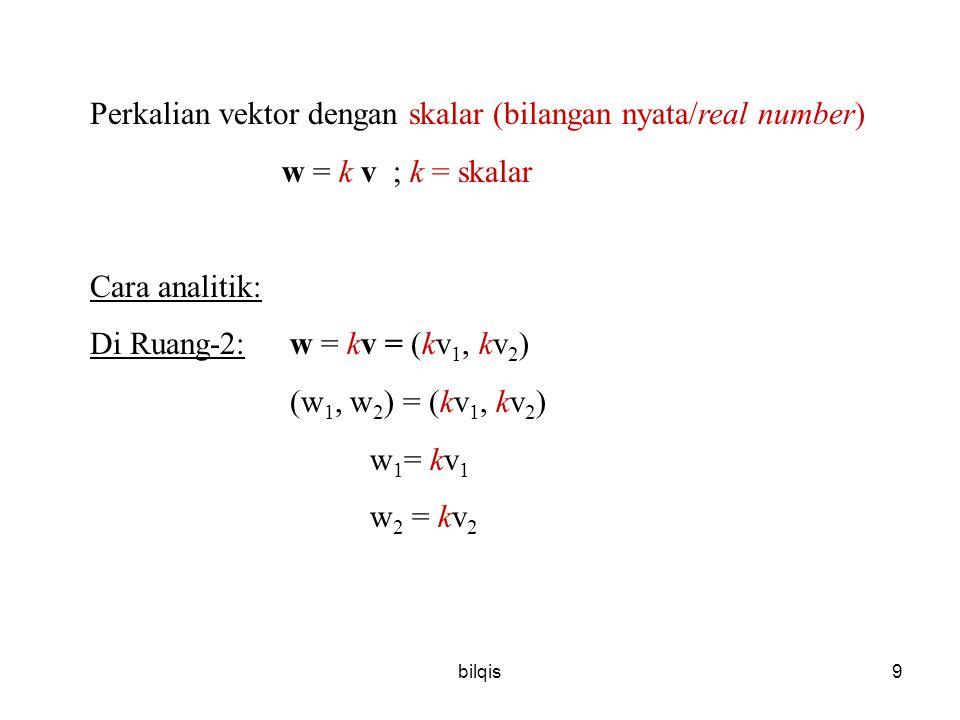 bilqis9 Perkalian vektor dengan skalar (bilangan nyata/real number) w = k v ; k = skalar Cara analitik: Di Ruang-2: w = kv = (kv 1, kv 2 ) (w 1, w 2 ) = (kv 1, kv 2 ) w 1 = kv 1 w 2 = kv 2