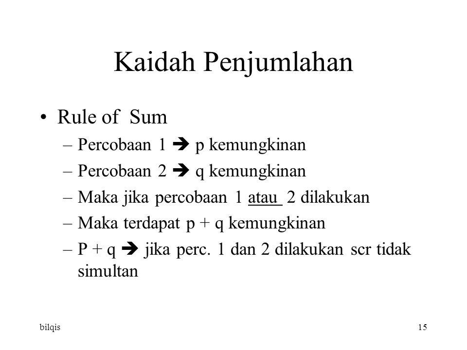 bilqis15 Kaidah Penjumlahan Rule of Sum –Percobaan 1  p kemungkinan –Percobaan 2  q kemungkinan –Maka jika percobaan 1 atau 2 dilakukan –Maka terdapat p + q kemungkinan –P + q  jika perc.