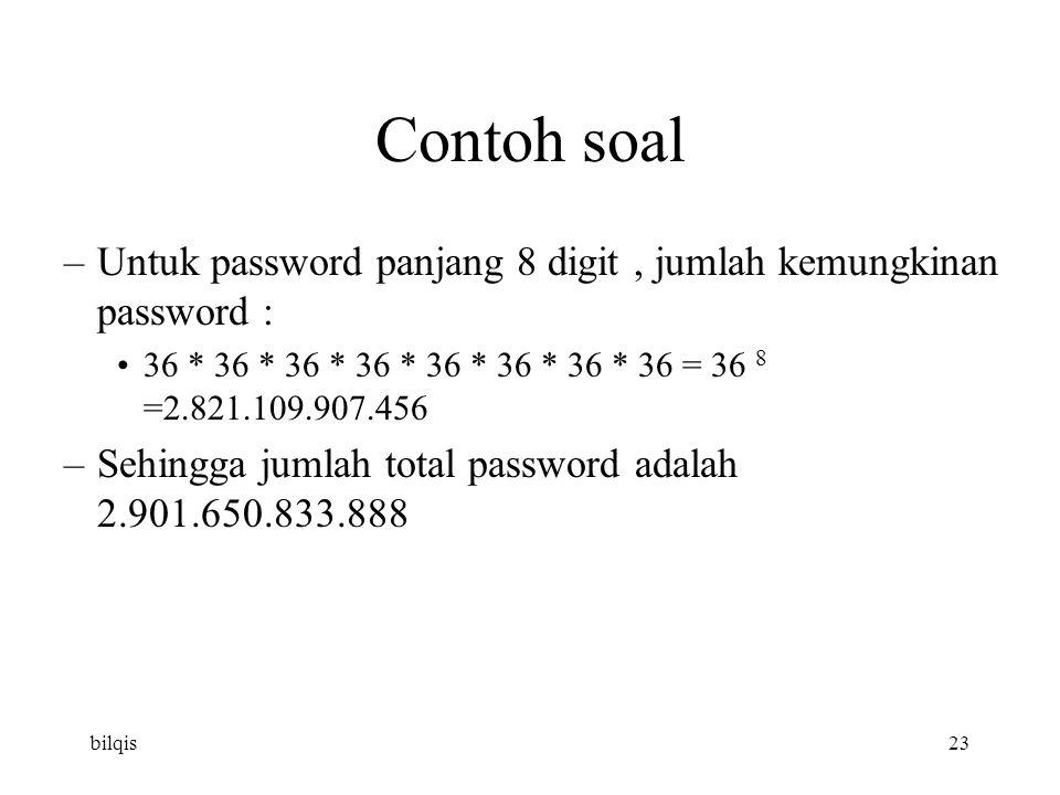 bilqis23 Contoh soal –Untuk password panjang 8 digit, jumlah kemungkinan password : 36 * 36 * 36 * 36 * 36 * 36 * 36 * 36 = 36 8 =2.821.109.907.456 –Sehingga jumlah total password adalah 2.901.650.833.888