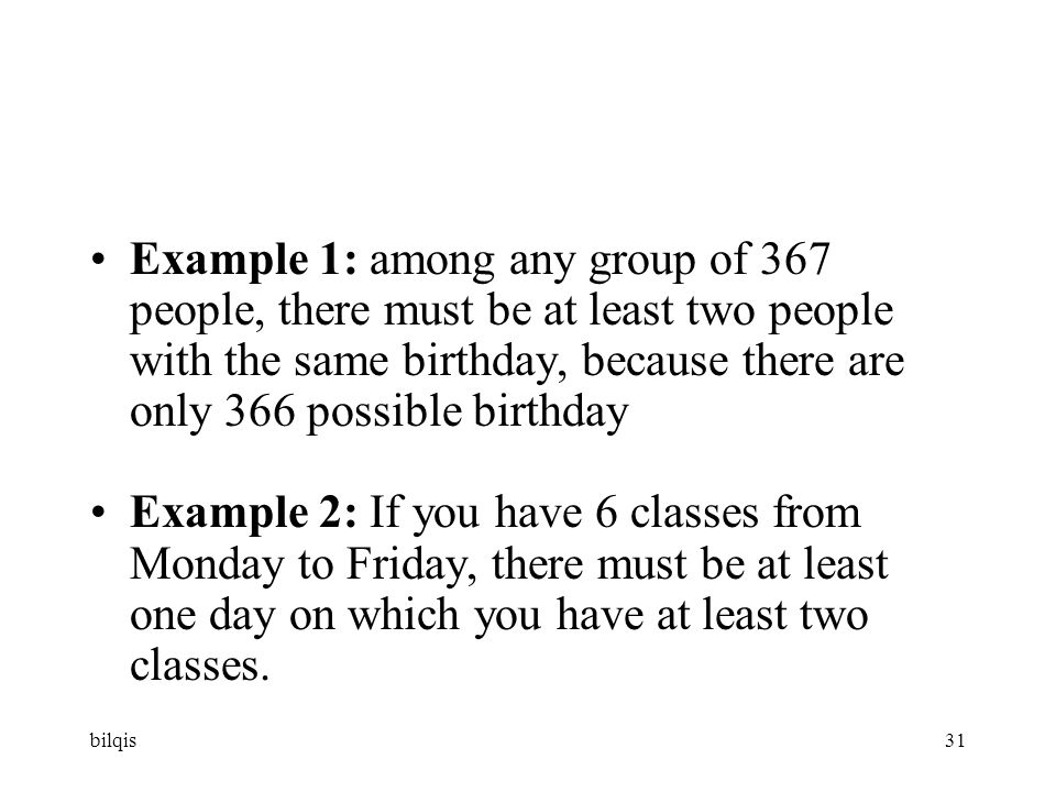 bilqis31 Example 1: among any group of 367 people, there must be at least two people with the same birthday, because there are only 366 possible birthday Example 2: If you have 6 classes from Monday to Friday, there must be at least one day on which you have at least two classes.