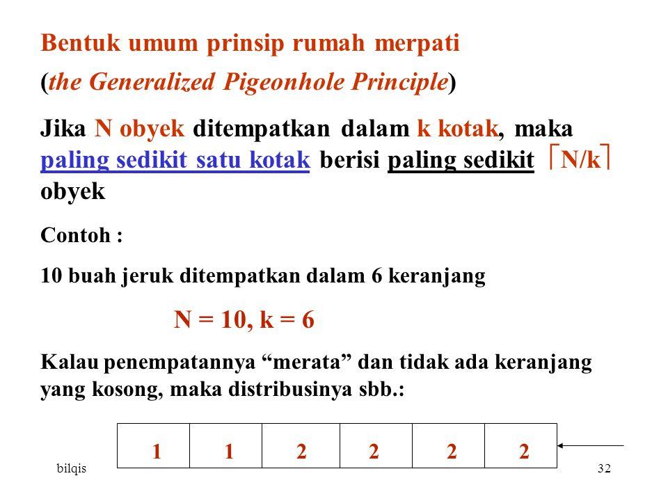 bilqis32 Bentuk umum prinsip rumah merpati (the Generalized Pigeonhole Principle) Jika N obyek ditempatkan dalam k kotak, maka paling sedikit satu kotak berisi paling sedikit  N/k  obyek Contoh : 10 buah jeruk ditempatkan dalam 6 keranjang N = 10, k = 6 Kalau penempatannya merata dan tidak ada keranjang yang kosong, maka distribusinya sbb.: 1 1 2 2 2 2